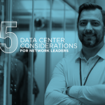 Engineering a Better Digital Infrastructure – Five Data Center Considerations for Network Leaders